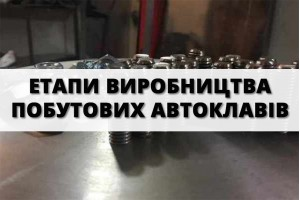 Етапи виробництва побутових автоклавів